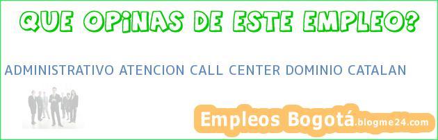 ADMINISTRATIVO ATENCION CALL CENTER DOMINIO CATALAN