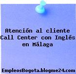 Atención al cliente Call Center con Inglés en Málaga