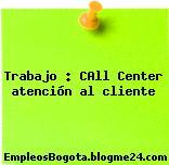 Trabajo : CAll Center atención al cliente