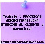 Trabajo : PRACTICAS ADMINISTRATIVO/A ATENCIÓN AL CLIENTE a Barcelona
