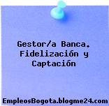 Gestor/a Banca. Fidelización y Captación