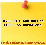 Trabajo : CONTROLLER BANCA en Barcelona