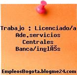 Trabajo : Licenciado/a Ade.servicios Centrales Banca/inglés