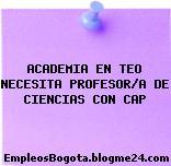 ACADEMIA EN TEO NECESITA PROFESOR/A DE CIENCIAS CON CAP