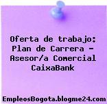 Oferta de trabajo: Plan de Carrera – Asesor/a Comercial CaixaBank