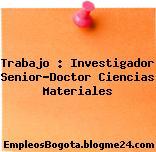 Trabajo : Investigador Senior-Doctor Ciencias Materiales