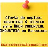 Oferta de empleo: INGENIERO ó TÉCNICO para ÁREA COMERCIAL INDUSTRIA en Barcelona