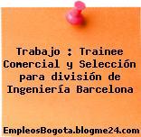 Trabajo : Trainee Comercial y Selección para división de Ingeniería Barcelona
