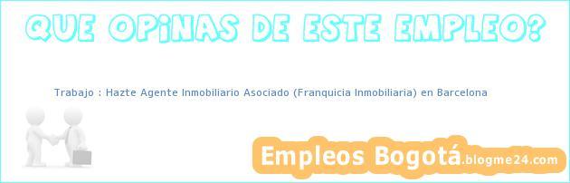 Trabajo : Hazte Agente Inmobiliario Asociado (Franquicia Inmobiliaria) en Barcelona