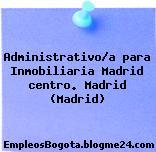 Administrativo/a para Inmobiliaria Madrid centro. Madrid (Madrid)