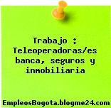 Trabajo : Teleoperadoras/es banca, seguros y inmobiliaria