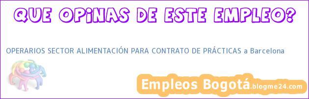 OPERARIOS SECTOR ALIMENTACIÓN PARA CONTRATO DE PRÁCTICAS a Barcelona