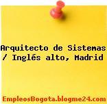 Arquitecto de Sistemas / Inglés alto, Madrid