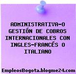 ADMINISTRATIVA-O GESTIÓN DE COBROS INTERNACIONALES CON INGLES-FRANCÉS O ITALIANO