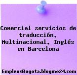 Comercial servicios de traducción. Multinacional. Inglés en Barcelona