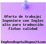 Oferta de trabajo: Ingeniero con Ingles alto para traducción fichas calidad