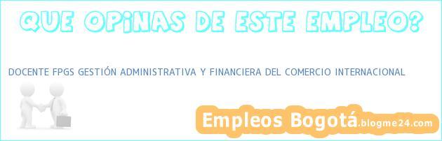 DOCENTE FPGS GESTIÓN ADMINISTRATIVA Y FINANCIERA DEL COMERCIO INTERNACIONAL