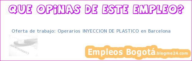 Oferta de trabajo: Operarios INYECCION DE PLASTICO en Barcelona