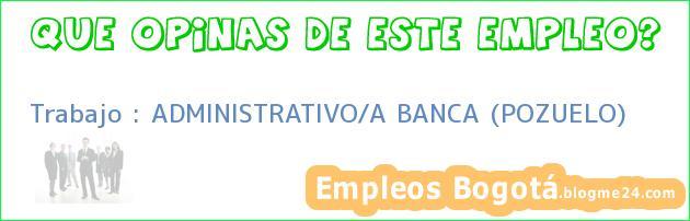 Trabajo : ADMINISTRATIVO/A BANCA (POZUELO)