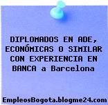 DIPLOMADOS EN ADE, ECONÓMICAS O SIMILAR CON EXPERIENCIA EN BANCA a Barcelona