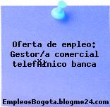 Oferta de empleo: Gestor/a comercial telefónico banca
