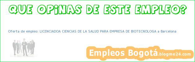 Oferta de empleo: LICENCIADOA CIENCIAS DE LA SALUD PARA EMPRESA DE BIOTECNOLOGA a Barcelona