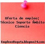 Oferta de empleo: Técnico Soporte Ámbito Ciencia
