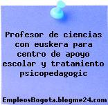 Profesor de ciencias con euskera para centro de apoyo escolar y tratamiento psicopedagogic