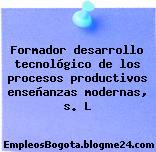Formador desarrollo tecnológico de los procesos productivos enseñanzas modernas, s. L