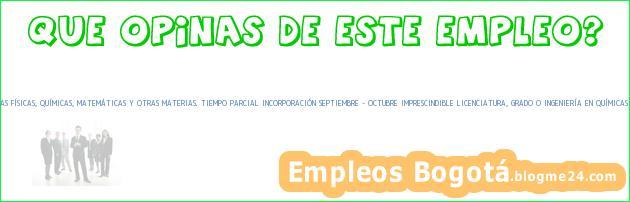 455051/0 PROFESOR DE APOYO EN CIENCIAS FÍSICAS, QUÍMICAS, MATEMÁTICAS Y OTRAS MATERIAS. TIEMPO PARCIAL INCORPORACIÓN SEPTIEMBRE – OCTUBRE IMPRESCINDIBLE LICENCIATURA, GRADO O INGENIERÍA EN QUÍMICAS CATARROJA (VALENCIA)