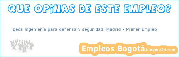 Beca Ingeniería para defensa y seguridad, Madrid – Primer Empleo
