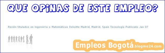 Recién titulados en Ingeniería o Matemáticas Deloitte Madrid, Madrid, Spain Tecnología Publicado Jan 07
