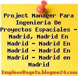 Project Manager Para Ingenieria De Proyectos Espaciales – Madrid, Madrid En Madrid – Madrid En Madrid – Madrid En Madrid – Madrid en Madrid