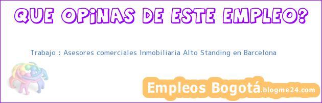 Trabajo : Asesores comerciales Inmobiliaria Alto Standing en Barcelona
