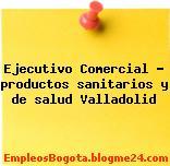 Ejecutivo Comercial – productos sanitarios y de salud Valladolid
