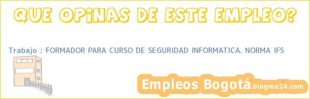 Trabajo : FORMADOR PARA CURSO DE SEGURIDAD INFORMATICA. NORMA IFS