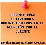 DOCENTE FPGS ACTIVIDADES ADMINISTRATIVAS EN LA RELACIÓN CON EL CLIENTE