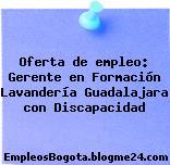 Oferta de empleo: Gerente en Formación Lavandería Guadalajara con Discapacidad