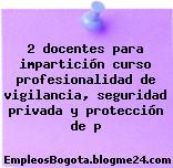 2 docentes para impartición curso profesionalidad de vigilancia, seguridad privada y protección de p