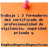 Trabajo : 2 formadores del certificado de profesionalidad de vigilancia, seguridad privada y